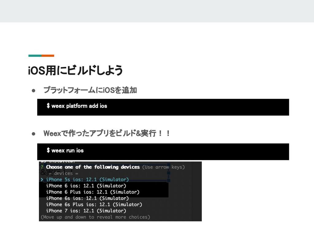 iOS用にビルドしよう ● プラットフォームにiOSを追加 $ weex platform a...