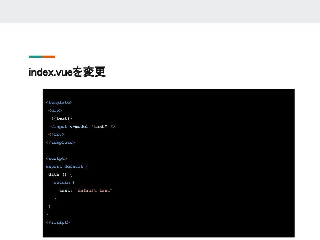 index.vueを変更 <template> <div> {{text}} <input v...