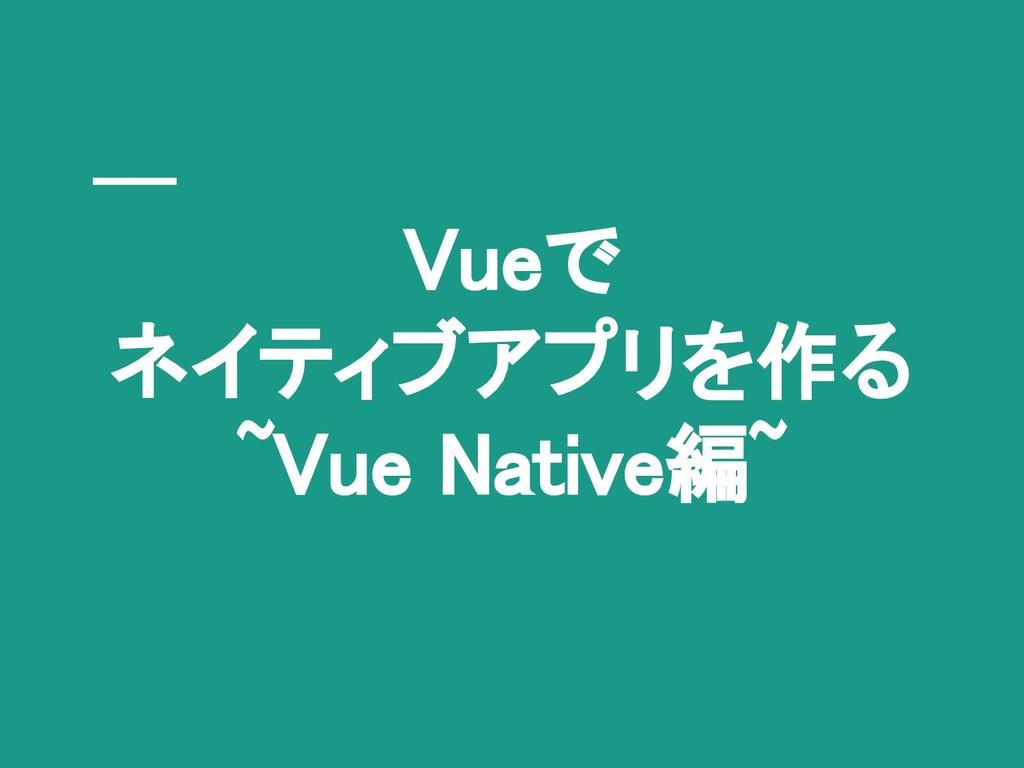 Vueで ネイティブアプリを作る ~Vue Native編~