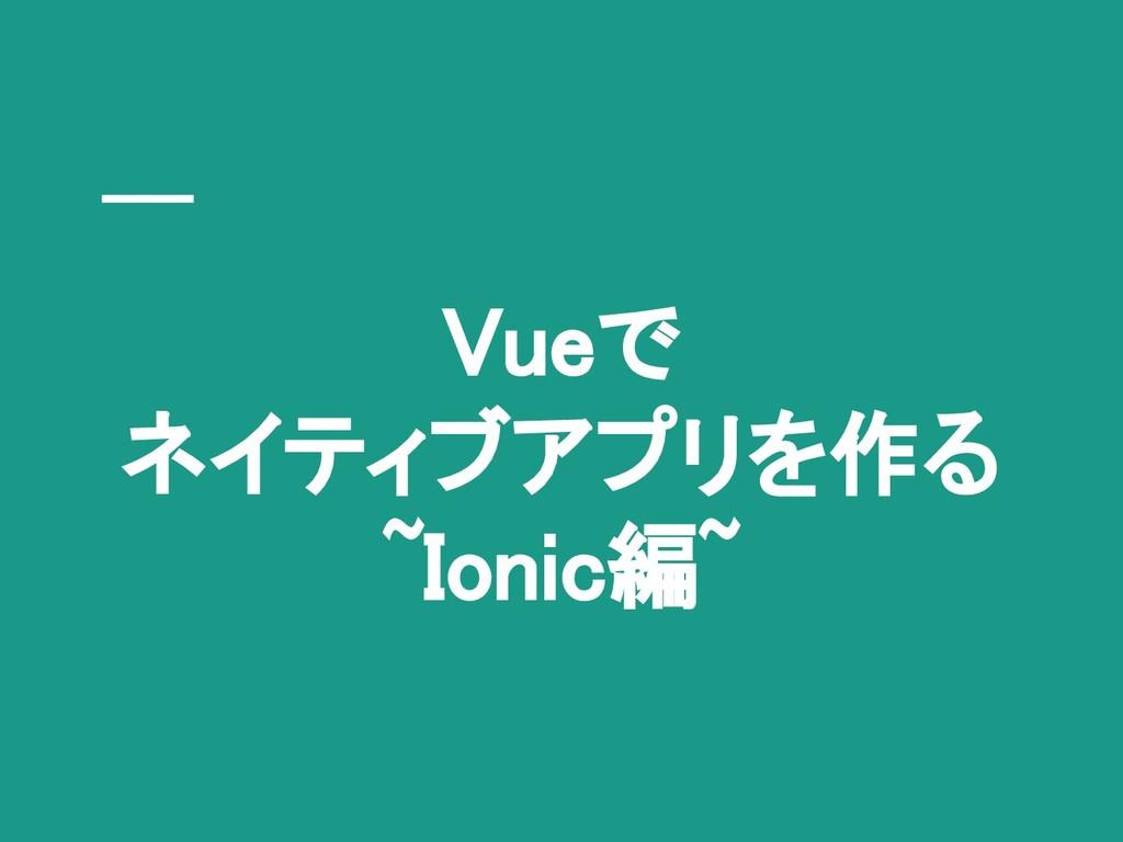 Vueで ネイティブアプリを作る ~Ionic編~