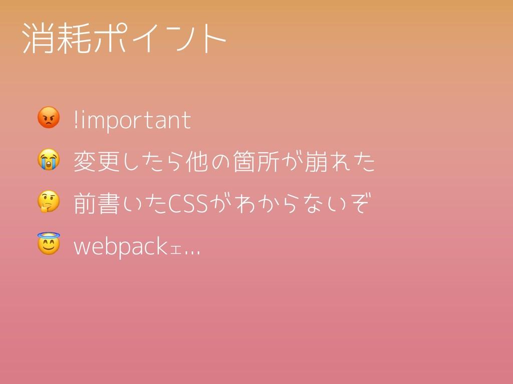 消耗ポイント !important 変更したら他の箇所が崩れた webpackェ... 前書い...