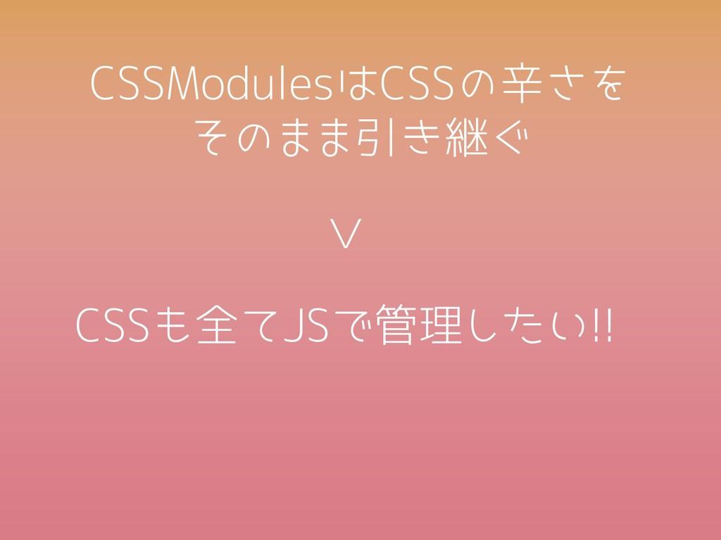 CSSModulesはCSSの辛さを  そのまま引き継ぐ CSSも全てJSで管理したい!! >