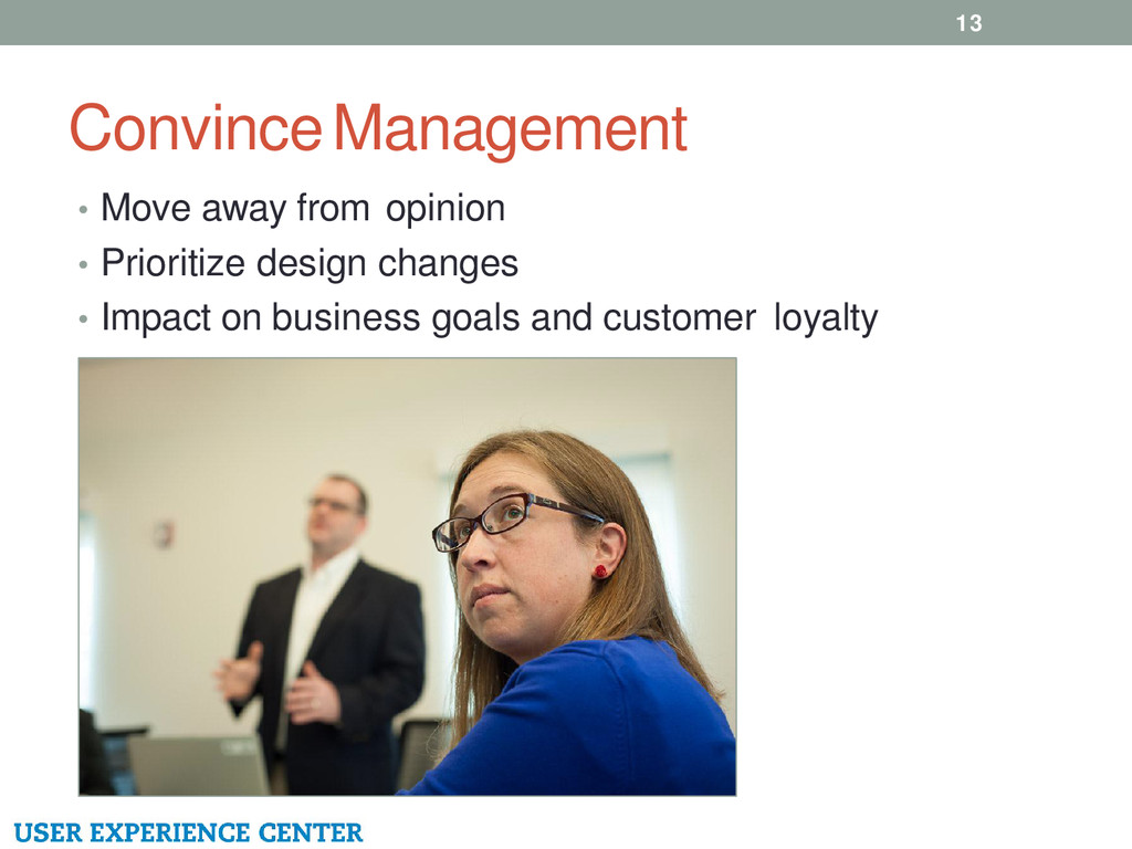 Convince Management 13 • Move away from opinion...