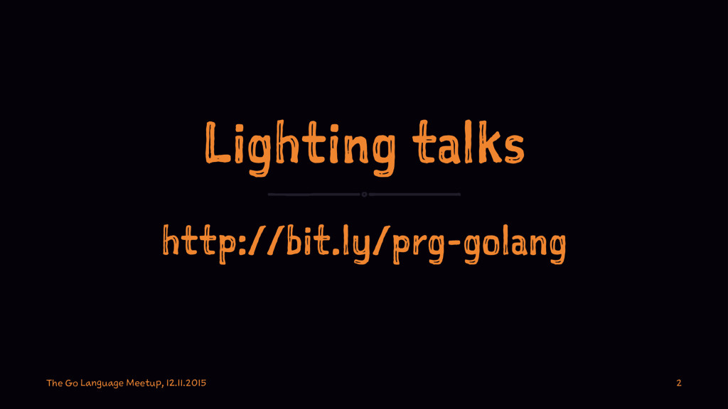 Lighting talks http://bit.ly/prg-golang The Go ...
