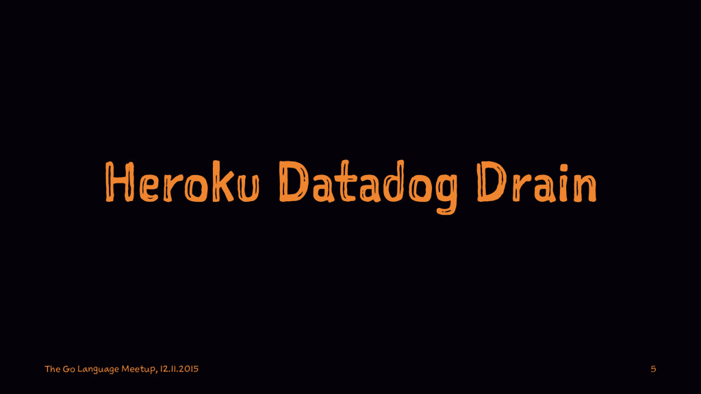 Heroku Datadog Drain The Go Language Meetup, 12...