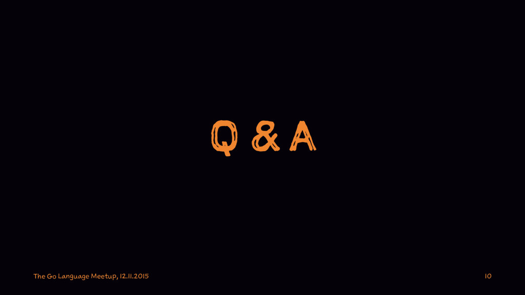 Q & A The Go Language Meetup, 12.11.2015 10