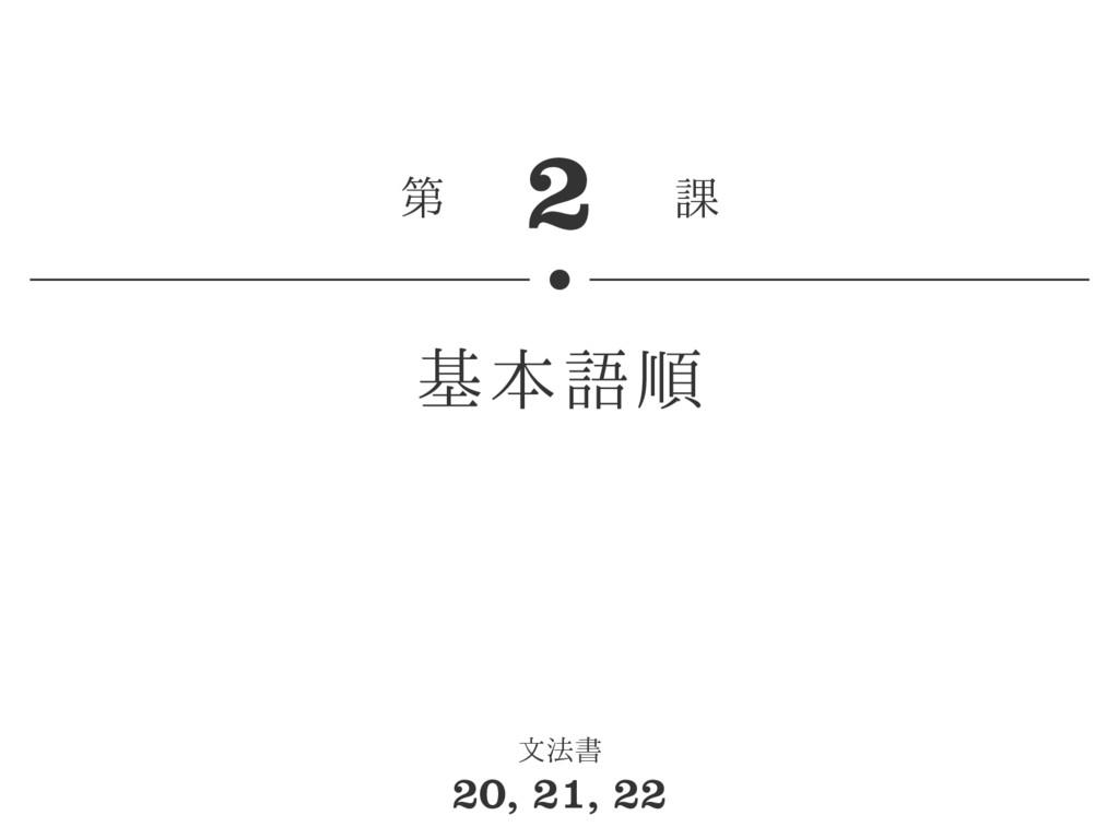 2 第 課 基本語順 文法書 20, 21, 22
