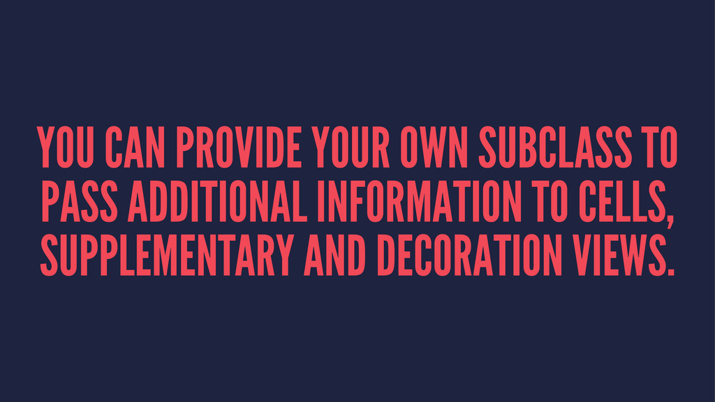 YOU CAN PROVIDE YOUR OWN SUBCLASS TO PASS ADDIT...