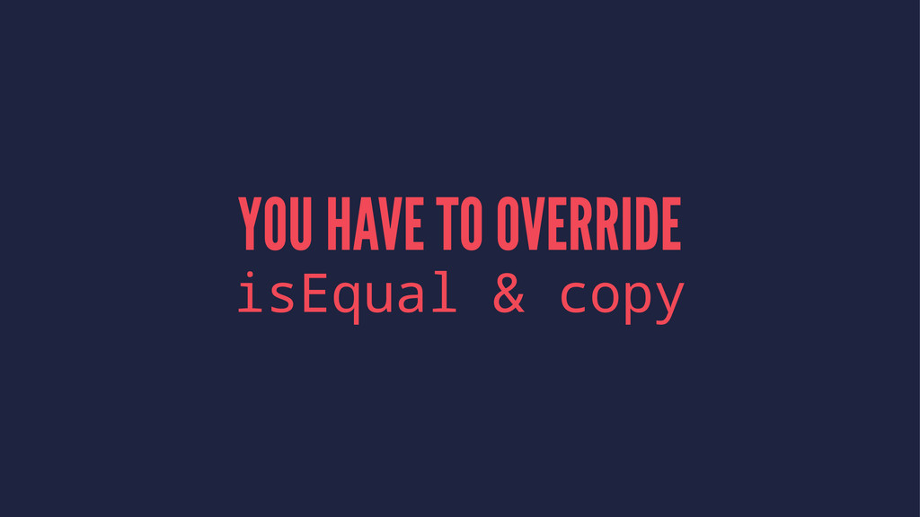 YOU HAVE TO OVERRIDE isEqual & copy
