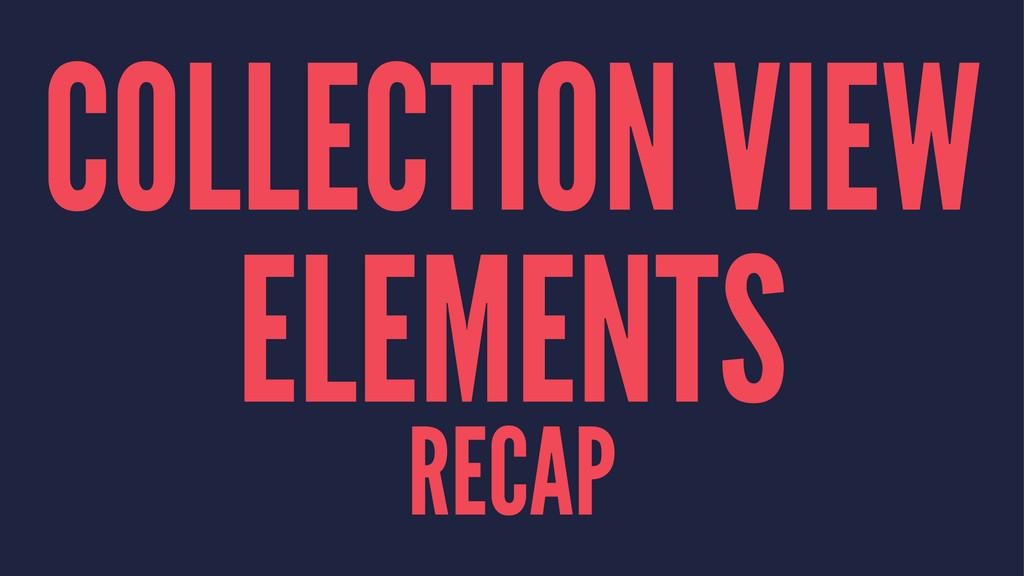 COLLECTION VIEW ELEMENTS RECAP