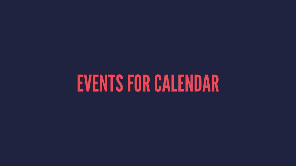 EVENTS FOR CALENDAR