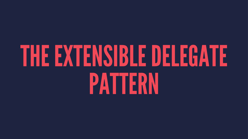 THE EXTENSIBLE DELEGATE PATTERN