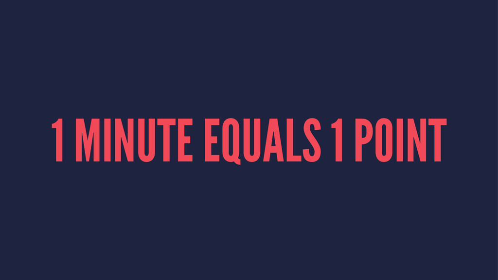 1 MINUTE EQUALS 1 POINT