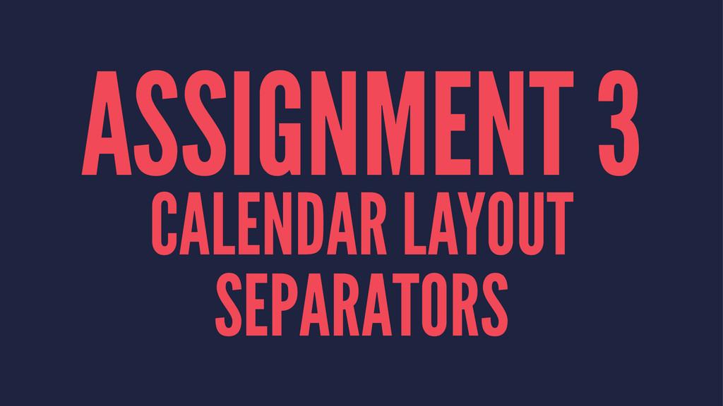 ASSIGNMENT 3 CALENDAR LAYOUT SEPARATORS