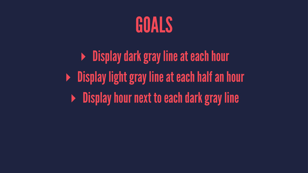 GOALS ▸ Display dark gray line at each hour ▸ D...