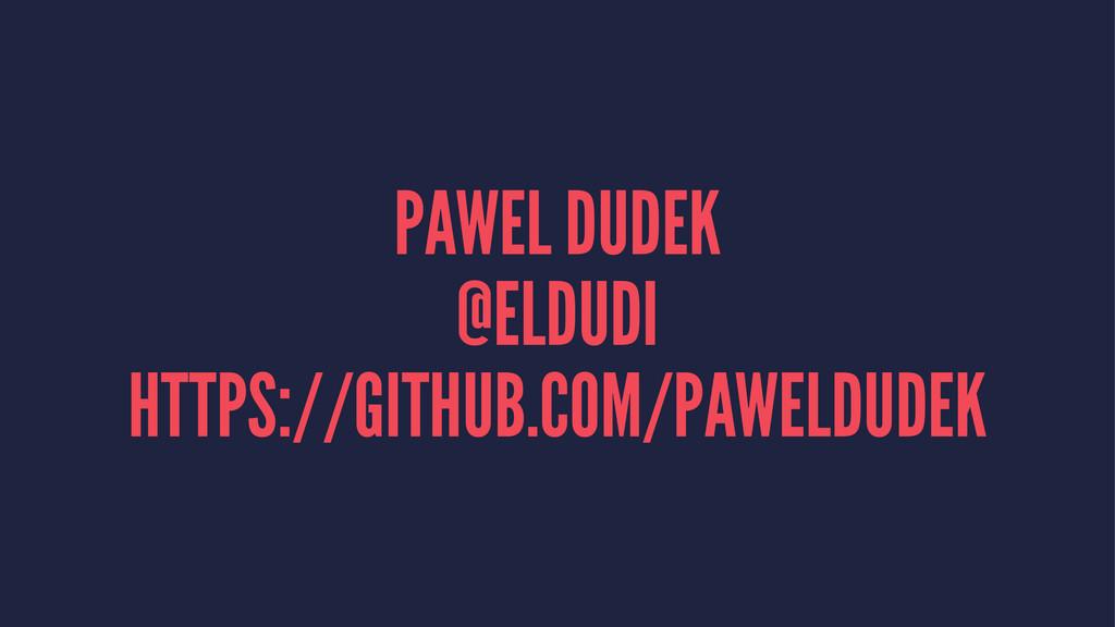 PAWEL DUDEK @ELDUDI HTTPS://GITHUB.COM/PAWELDUD...