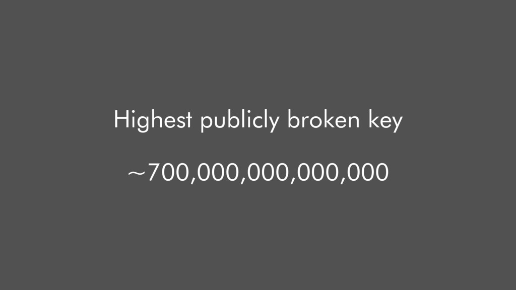 Highest publicly broken key ~700,000,000,000,000