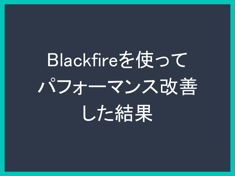 Blackfireを使って パフォーマンス改善 した結果