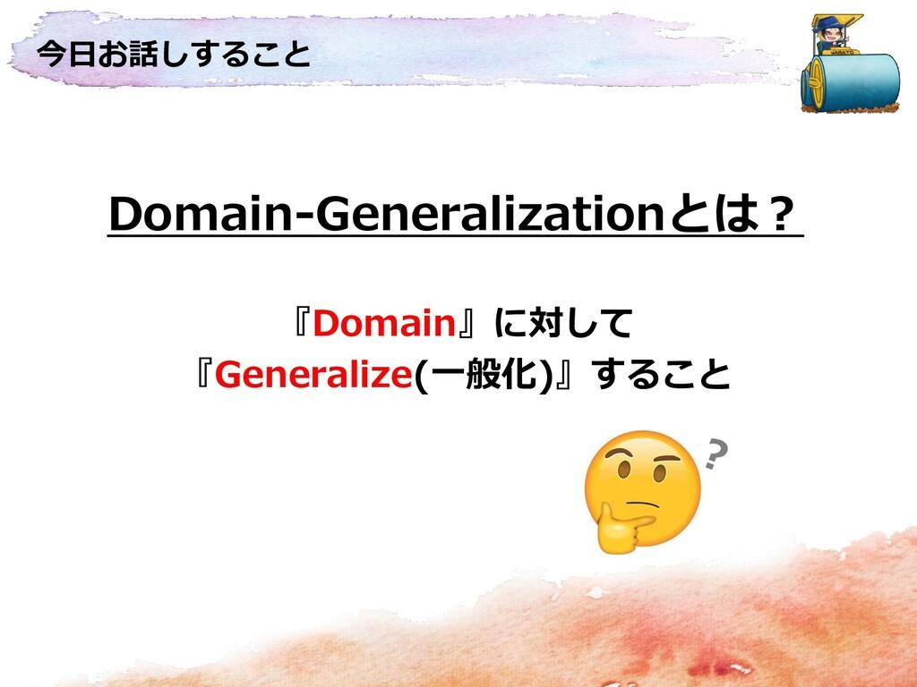 今日お話しすること Domain-Generalizationとは? 『Domain』に対して...
