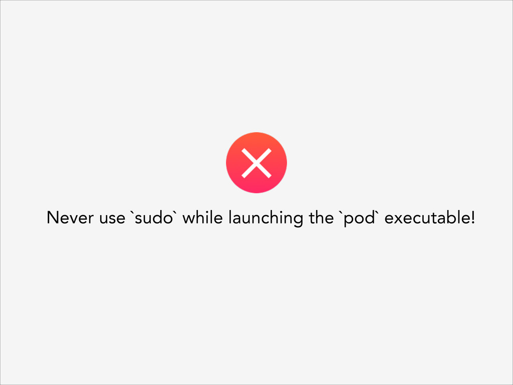 Never use `sudo` while launching the `pod` exec...