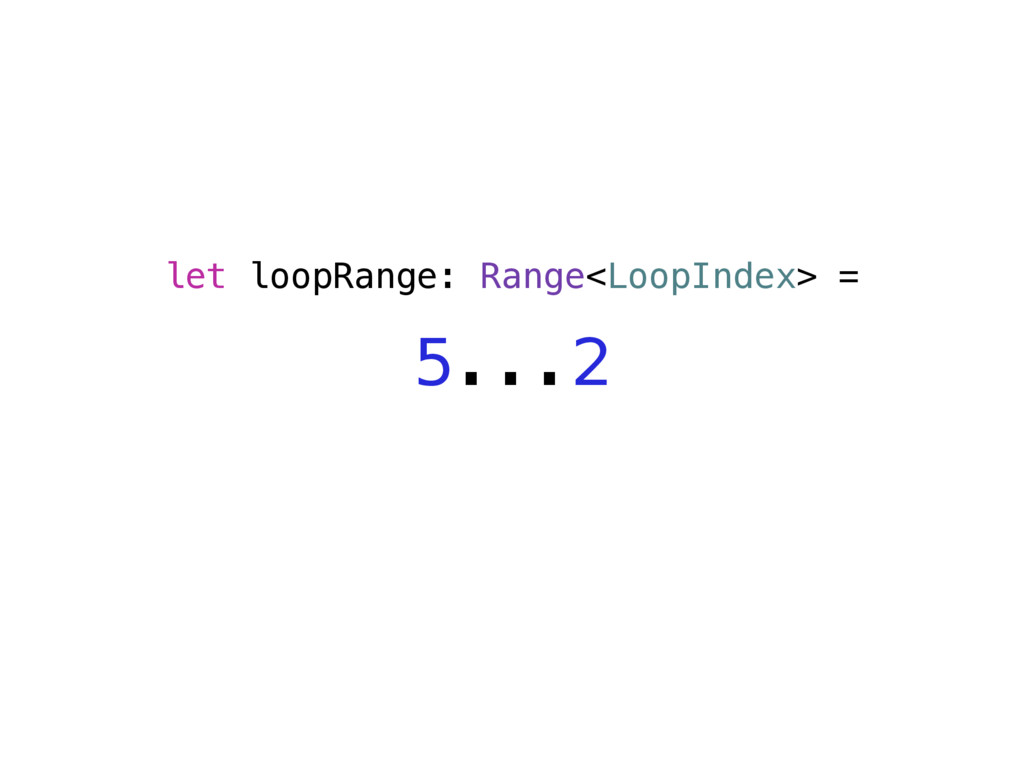 let loopRange: Range<LoopIndex> = 5...2