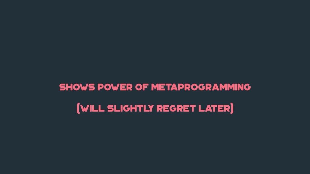 shows power of metaprogramming (will slightl y ...