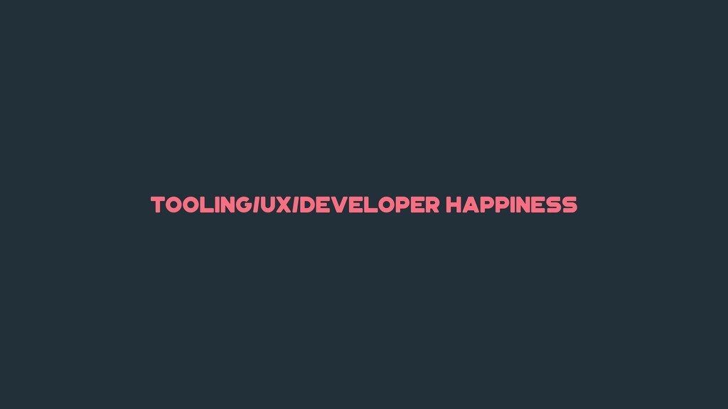 tooling/ux/developer happiness