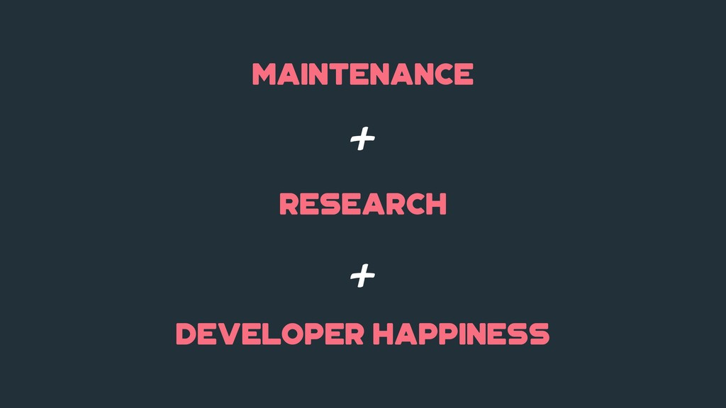maintenance research + + developer happiness