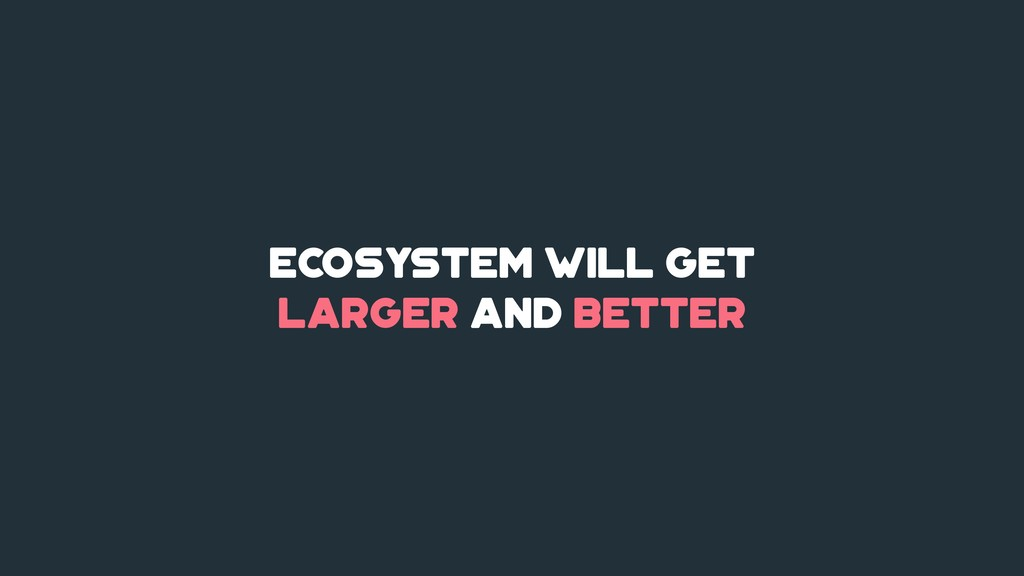 Ecosystem will get larger and better