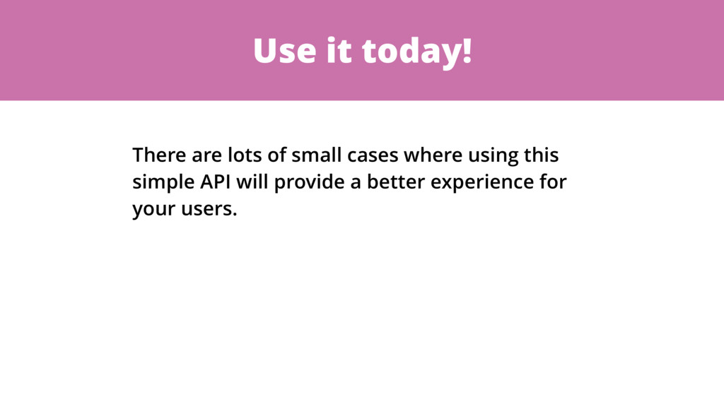 Use it today! There are lots of small cases whe...