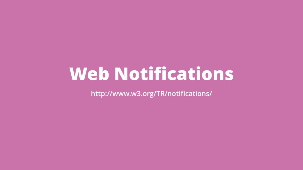 Web Notifications http://www.w3.org/TR/notificati...