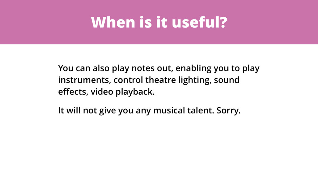 When is it useful? You can also play notes out,...