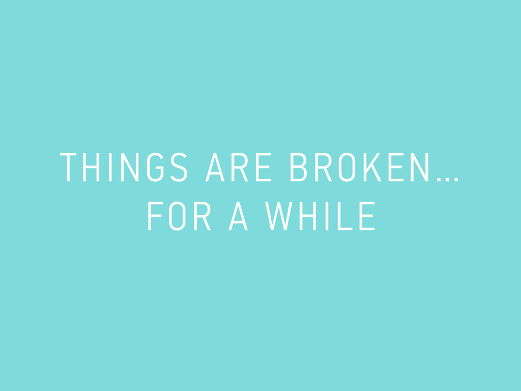THINGS ARE BROKEN… FOR A WHILE