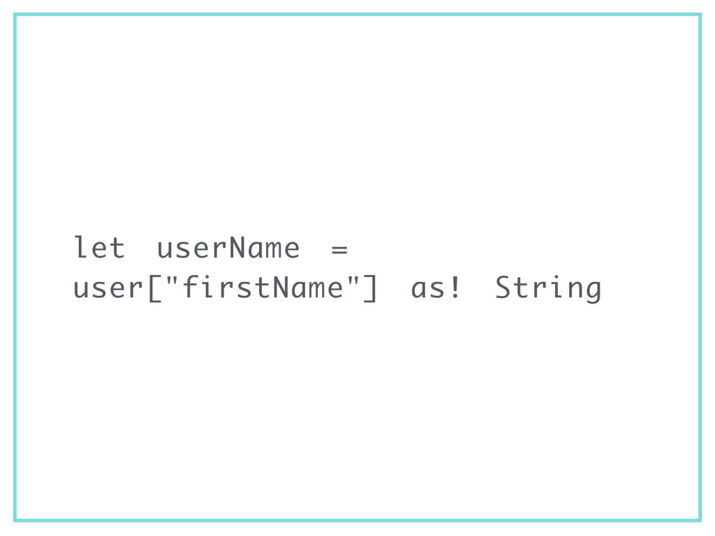 "let userName = user[""firstName""] as! String"