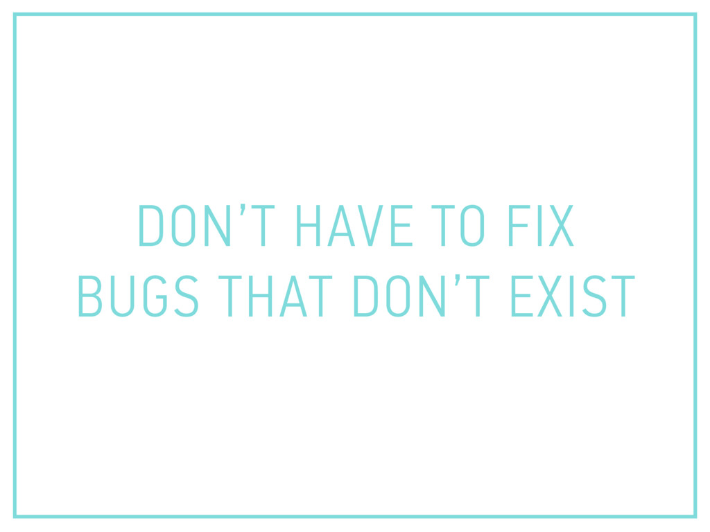 DON'T HAVE TO FIX BUGS THAT DON'T EXIST