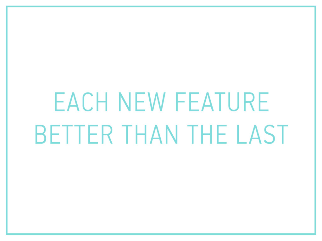 EACH NEW FEATURE BETTER THAN THE LAST