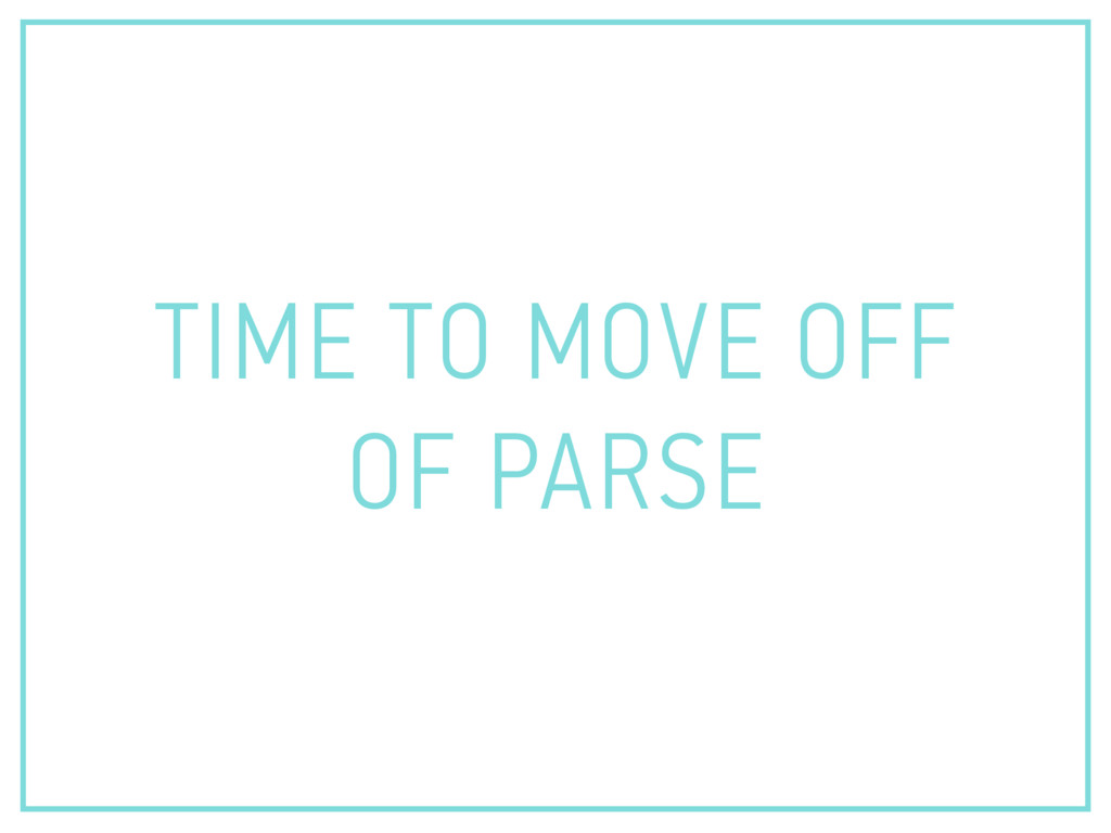 TIME TO MOVE OFF OF PARSE