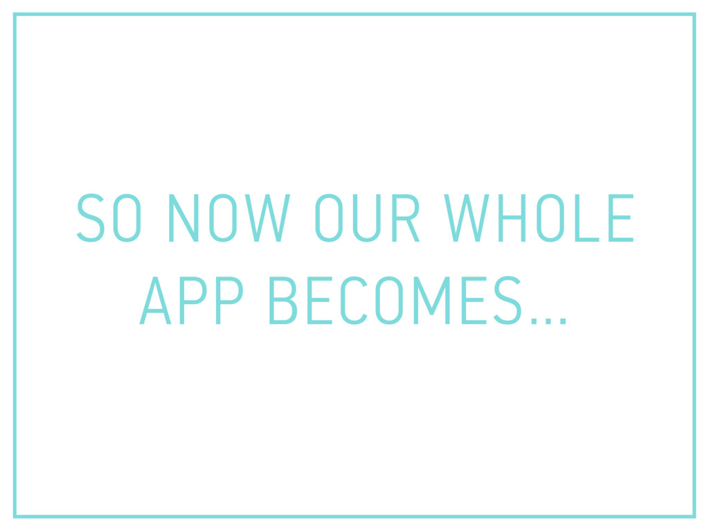 SO NOW OUR WHOLE APP BECOMES…