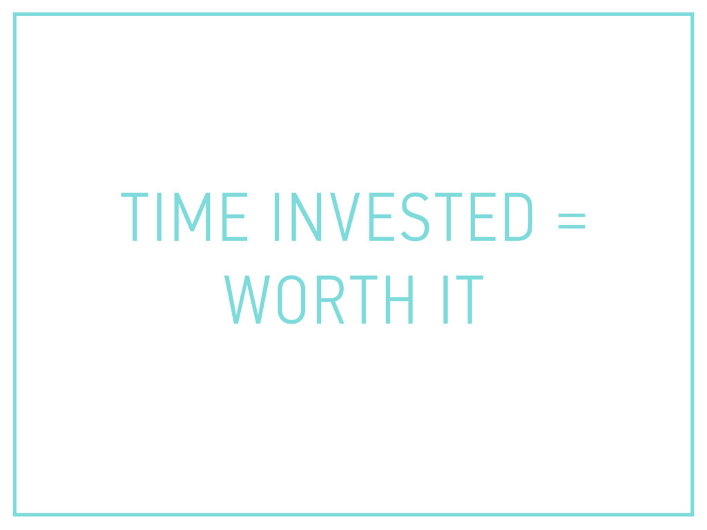 TIME INVESTED = WORTH IT