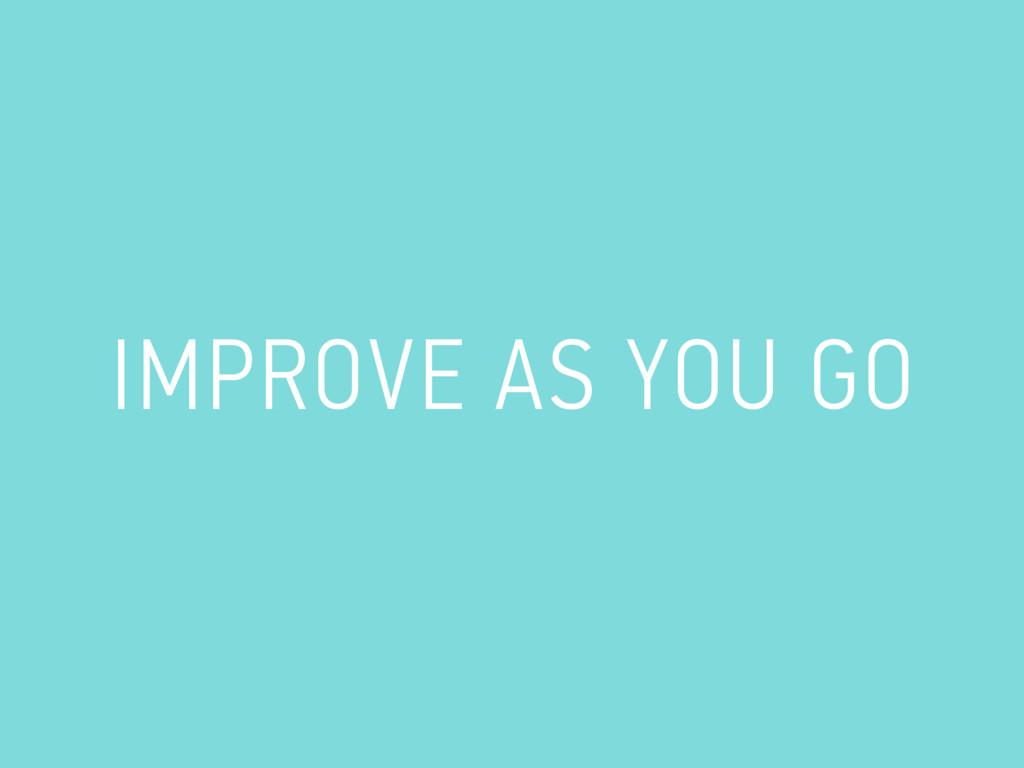 IMPROVE AS YOU GO