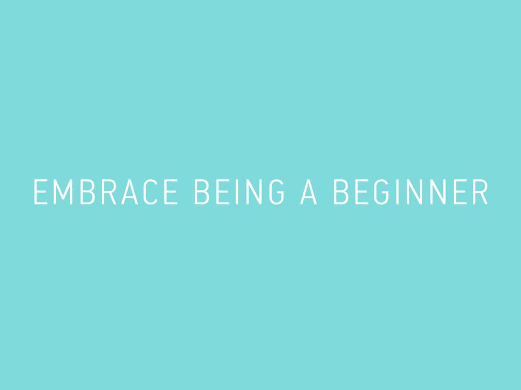 EMBRACE BEING A BEGINNER