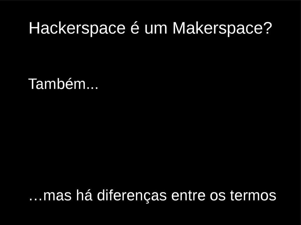 Hackerspace é um Makerspace? Também... …mas há ...