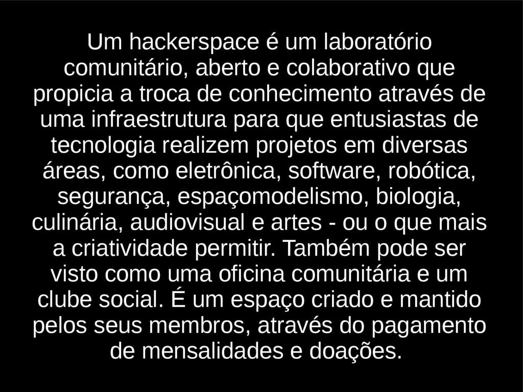 Um hackerspace é um laboratório comunitário, ab...