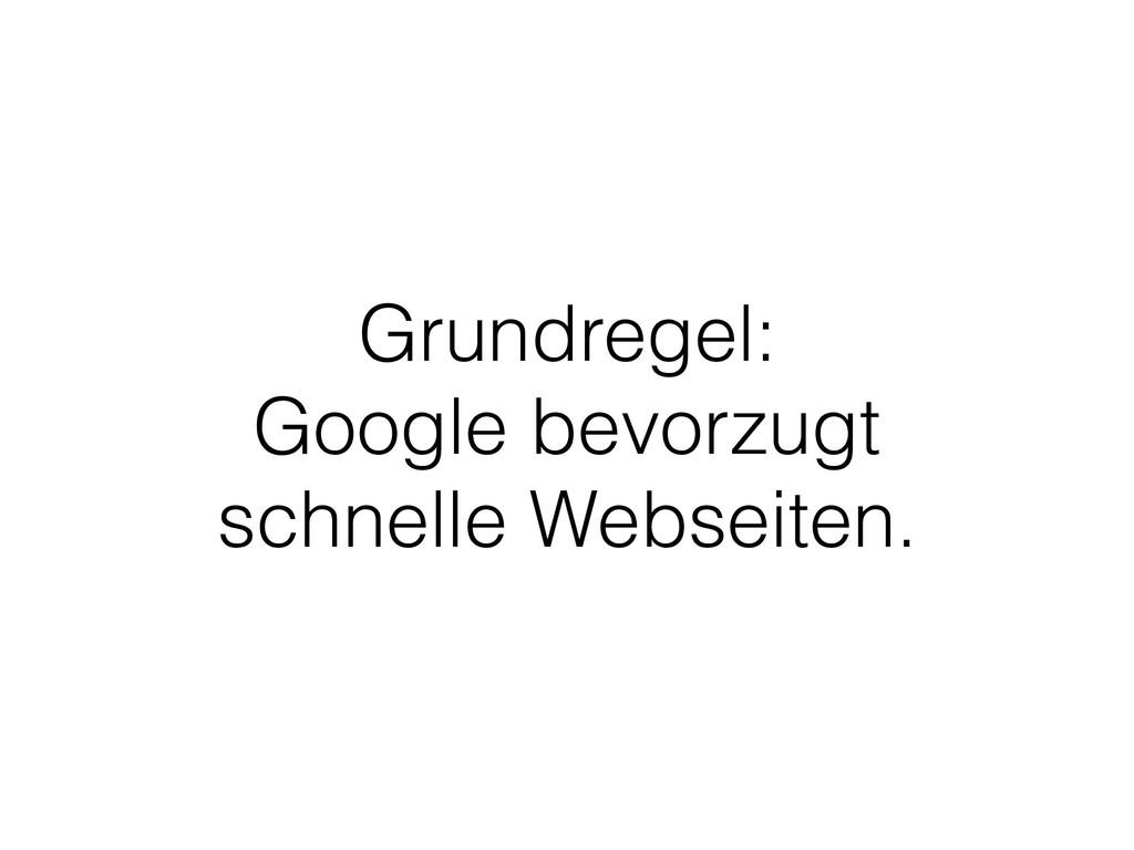 Grundregel: Google bevorzugt schnelle Webseiten.