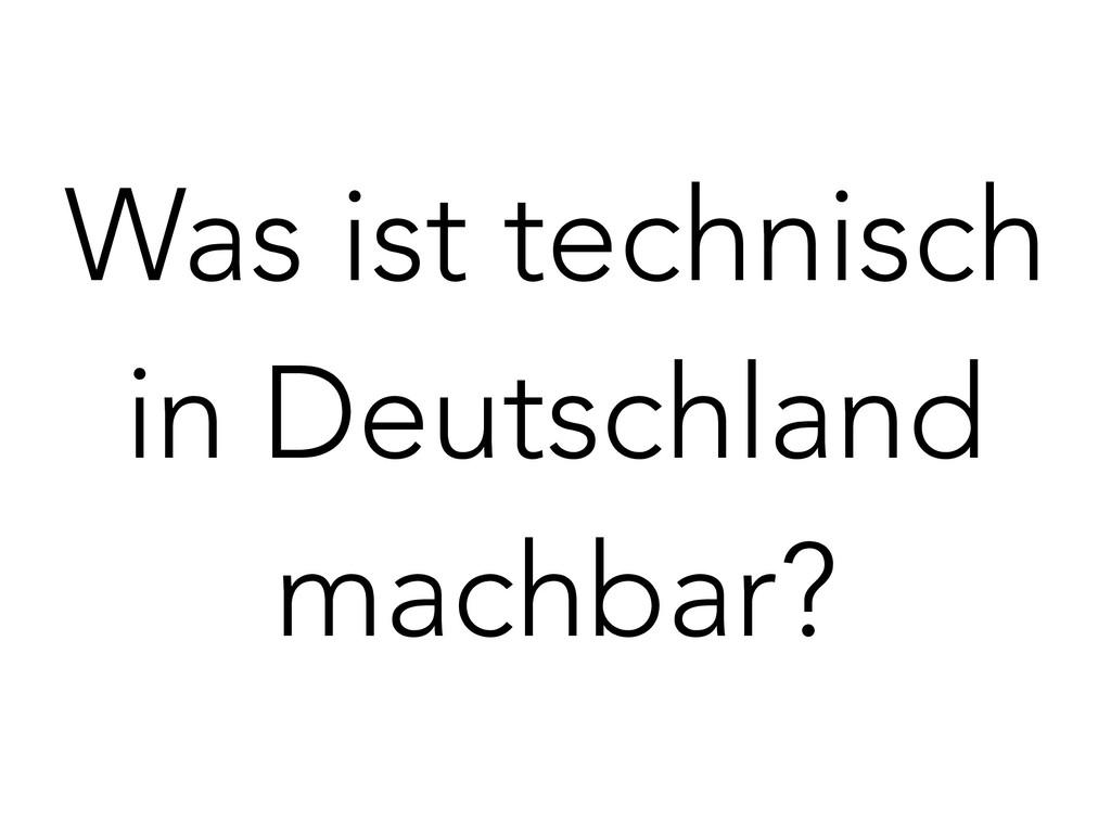 Was ist technisch in Deutschland machbar?