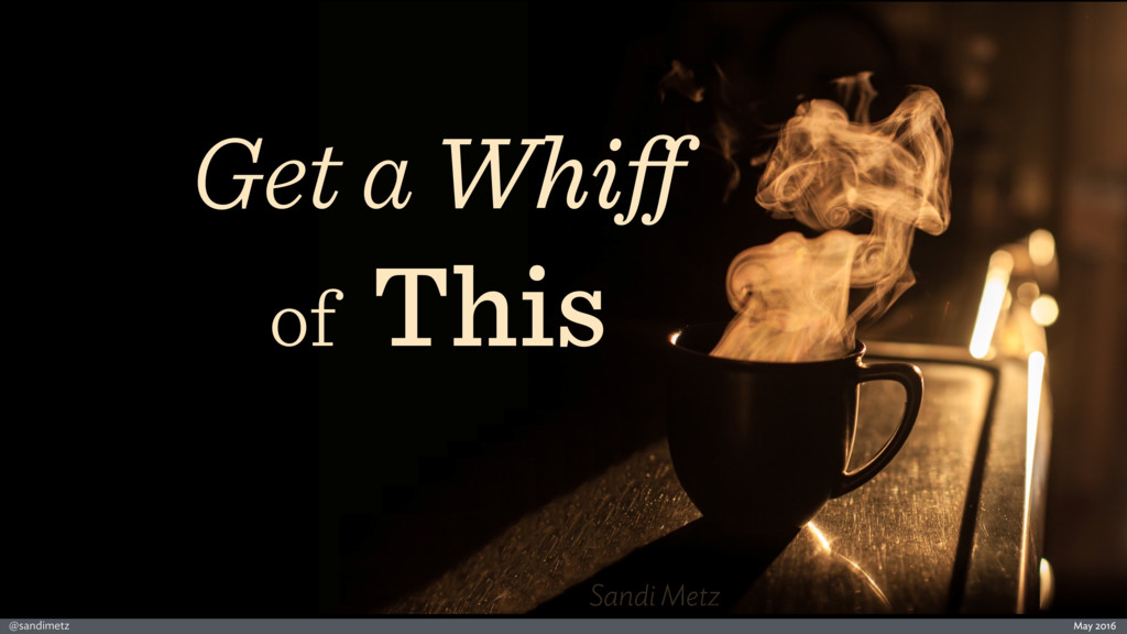 May 2016 @sandimetz Sandi Metz Get a Whiff of Th...