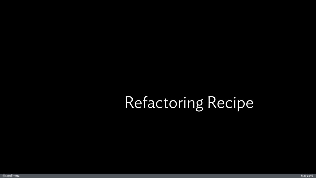 @sandimetz May 2016 Refactoring Recipe