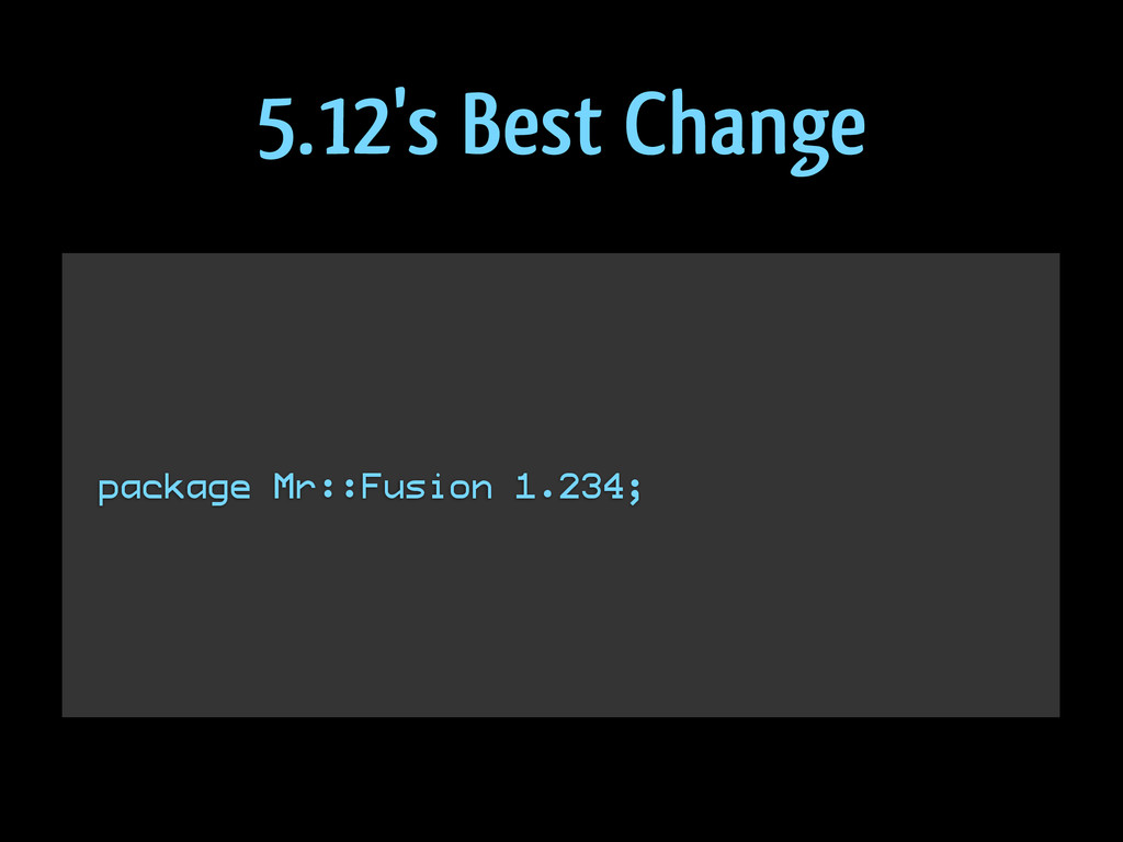 ! ! ! package Mr::Fusion 1.234; ! ! 5.12's Best...