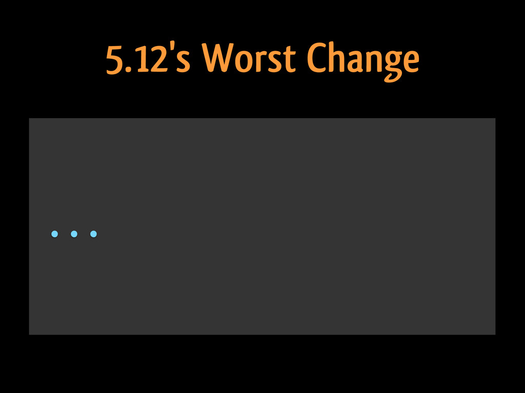 ... 5.12's Worst Change