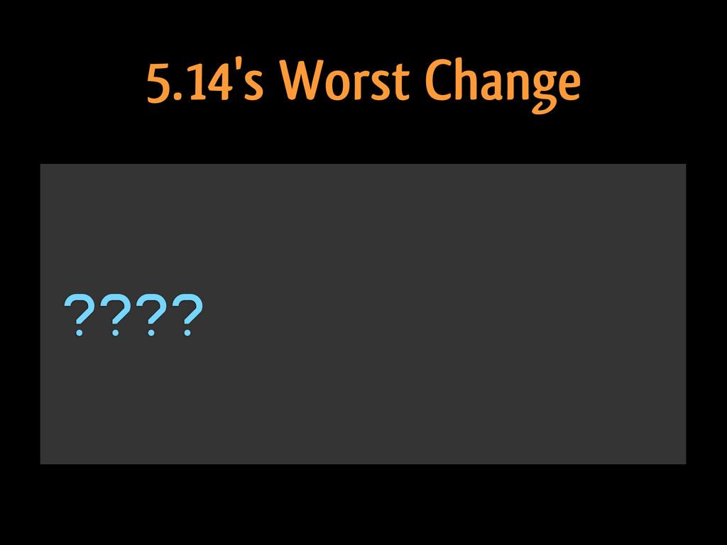 ???? 5.14's Worst Change